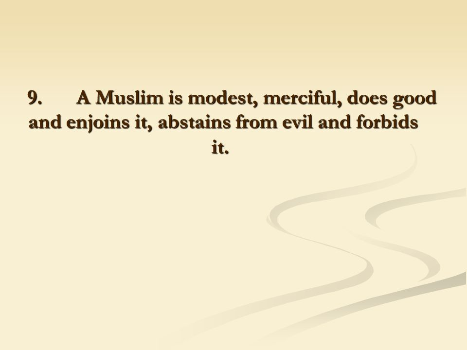9. A Muslim is modest, merciful, does good and enjoins it, abstains from evil and forbids it.