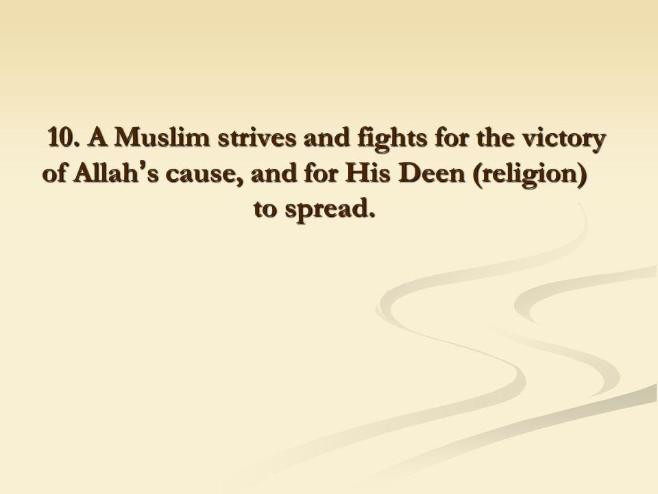 10. A Muslim strives and fights for the victory of Allah ' s cause, and for His Deen (religion) to spread.