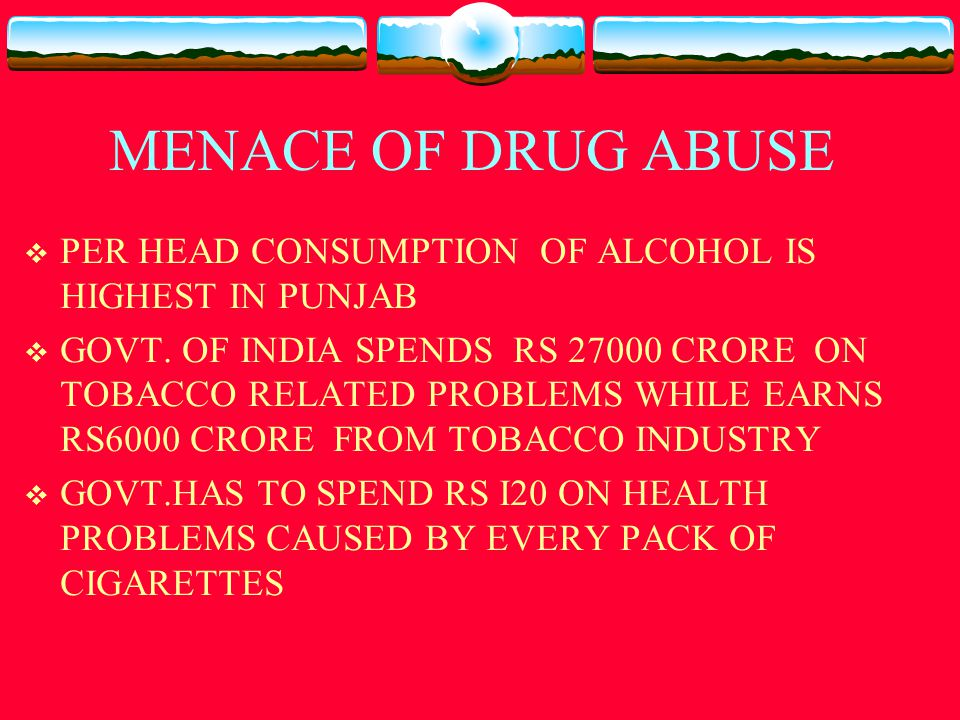 PREVALENCE OF DRUG ABUSE  20 LAKH PEOPLE ARE REGULAR DRUG USERS IN PUNJAB ONLY  66% OF SCHOOL GOING CHILDREN ARE ABUSING GUTKA  7 OUT OF 10 COLLEGE STUDENTS HAVE ABUSED ONE OR OTHER DRUG  3 OUT OF 10 GIRLS HAVE ABUSED ONE OR OTHER DRUGS  HOSTLERS MORE PRONE TO ADDICTION