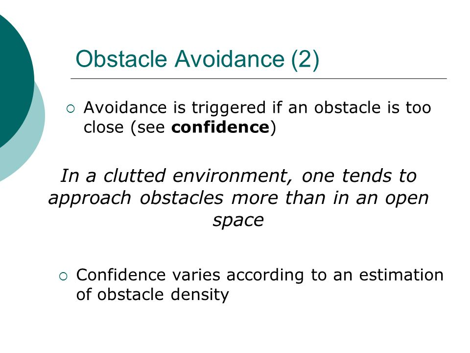 Obstacle Avoidance (2)  Avoidance is triggered if an obstacle is too close (see confidence) In a clutted environment, one tends to approach obstacles