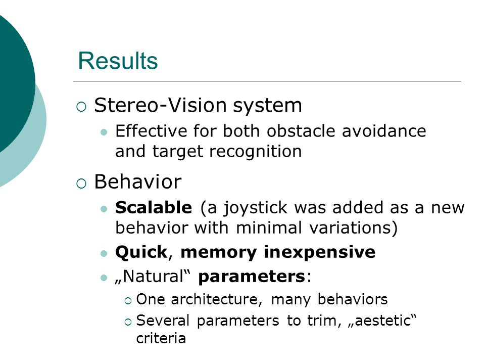 "Results  Stereo-Vision system Effective for both obstacle avoidance and target recognition  Behavior Scalable (a joystick was added as a new behavior with minimal variations) Quick, memory inexpensive ""Natural parameters:  One architecture, many behaviors  Several parameters to trim, ""aestetic criteria"
