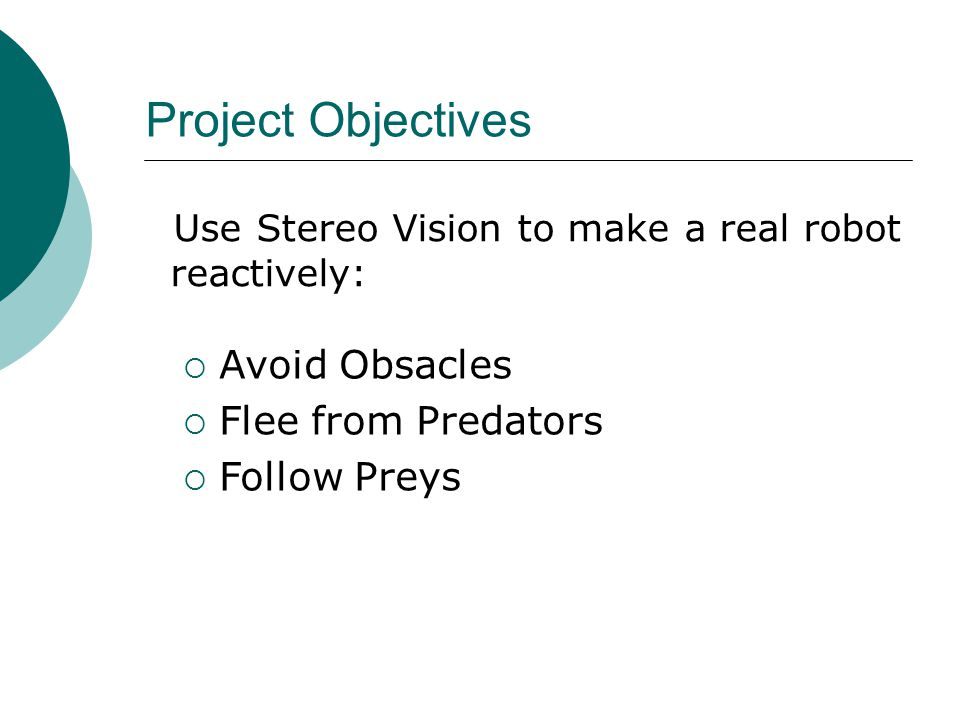 Project Objectives Use Stereo Vision to make a real robot reactively:  Avoid Obsacles  Flee from Predators  Follow Preys