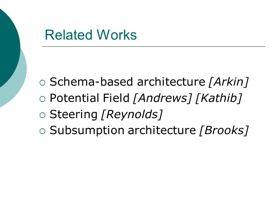 Related Works  Schema-based architecture [Arkin]  Potential Field [Andrews] [Kathib]  Steering [Reynolds]  Subsumption architecture [Brooks]
