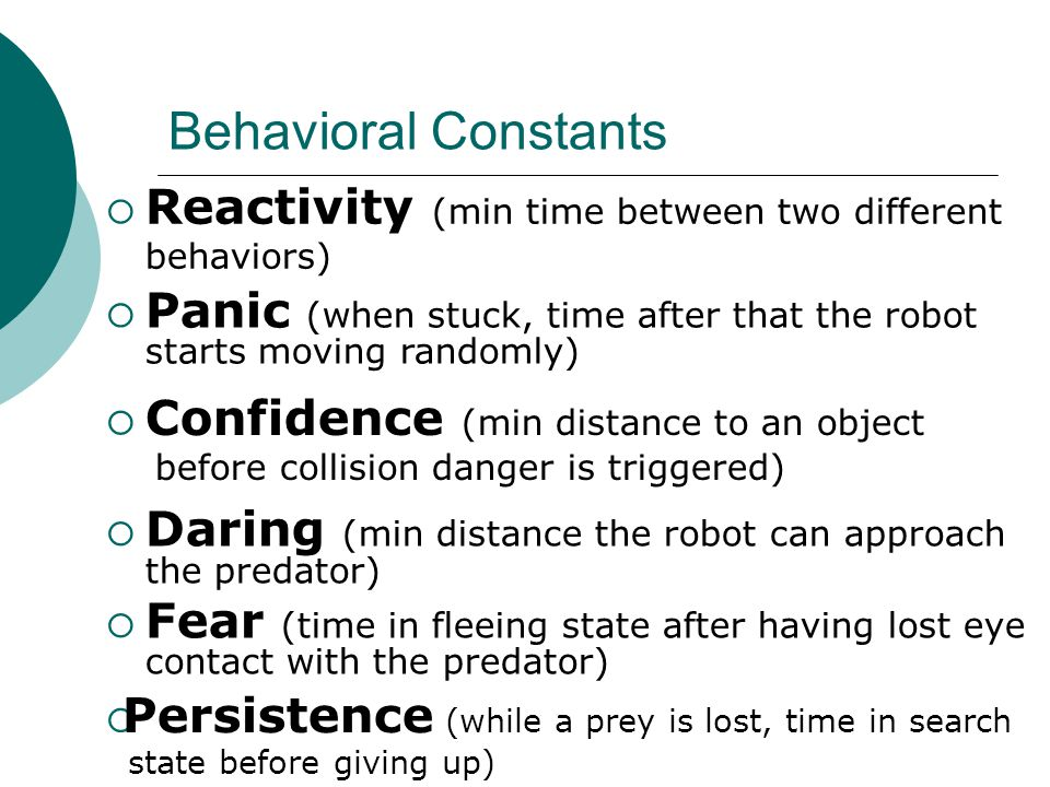 Behavioral Constants  Reactivity (min time between two different behaviors)  Panic (when stuck, time after that the robot starts moving randomly)  Confidence (min distance to an object before collision danger is triggered)  Daring (min distance the robot can approach the predator)  Fear (time in fleeing state after having lost eye contact with the predator)  Persistence (while a prey is lost, time in search state before giving up)