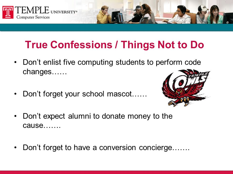 True Confessions / Things Not to Do Don't enlist five computing students to perform code changes…… Don't forget your school mascot…… Don't expect alumni to donate money to the cause…….