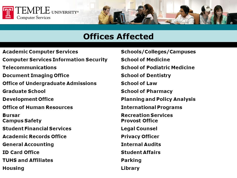 Offices Affected Academic Computer ServicesSchools/Colleges/Campuses Computer Services Information SecuritySchool of Medicine TelecommunicationsSchool of Podiatric Medicine Document Imaging OfficeSchool of Dentistry Office of Undergraduate AdmissionsSchool of Law Graduate SchoolSchool of Pharmacy Development OfficePlanning and Policy Analysis Office of Human ResourcesInternational Programs Bursar Campus Safety Recreation Services Provost Office Student Financial ServicesLegal Counsel Academic Records OfficePrivacy Officer General AccountingInternal Audits ID Card OfficeStudent Affairs TUHS and AffiliatesParking HousingLibrary