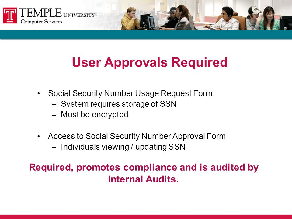 User Approvals Required Social Security Number Usage Request Form –System requires storage of SSN –Must be encrypted Access to Social Security Number Approval Form –Individuals viewing / updating SSN Required, promotes compliance and is audited by Internal Audits.