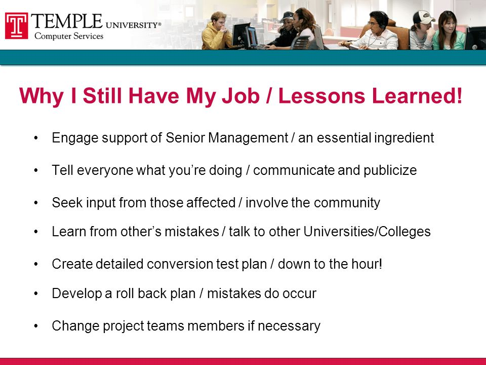 Engage support of Senior Management / an essential ingredient Tell everyone what you're doing / communicate and publicize Seek input from those affected / involve the community Learn from other's mistakes / talk to other Universities/Colleges Create detailed conversion test plan / down to the hour.
