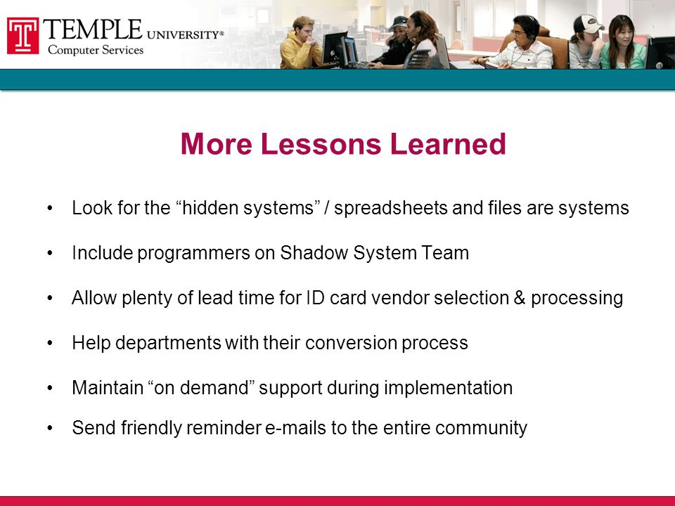 Look for the hidden systems / spreadsheets and files are systems Include programmers on Shadow System Team Allow plenty of lead time for ID card vendor selection & processing Help departments with their conversion process Maintain on demand support during implementation Send friendly reminder e-mails to the entire community More Lessons Learned