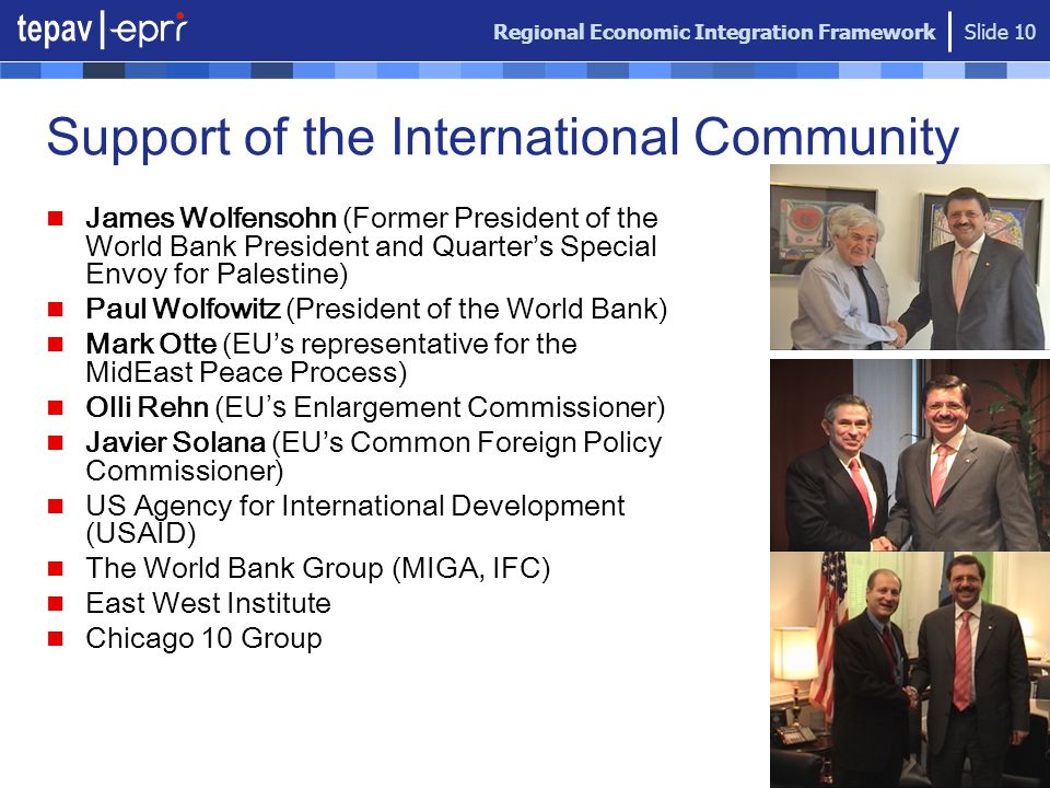 Regional Economic Integration Framework Slide 10 Support of the International Community James Wolfensohn (Former President of the World Bank President and Quarter's Special Envoy for Palestine) Paul Wolfowitz (President of the World Bank) Mark Otte (EU's representative for the MidEast Peace Process) Olli Rehn (EU 's Enlargement Commissioner) Javier Solana (EU's Common Foreign Policy Commissioner) US Agency for International Development (USAID) The World Bank Group (MIGA, IFC) East West Institute Chicago 10 Group