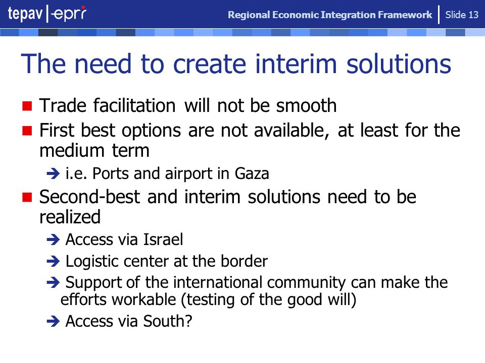 Regional Economic Integration Framework Slide 13 The need to create interim solutions Trade facilitation will not be smooth First best options are not