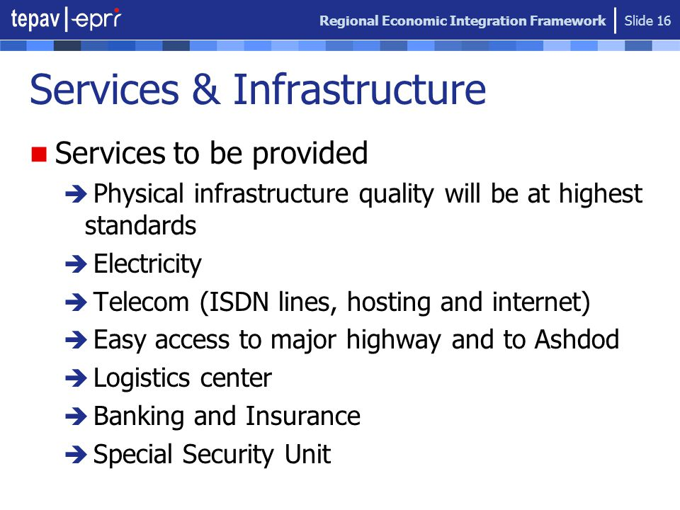 Regional Economic Integration Framework Slide 16 Services & Infrastructure Services to be provided  Physical infrastructure quality will be at highes