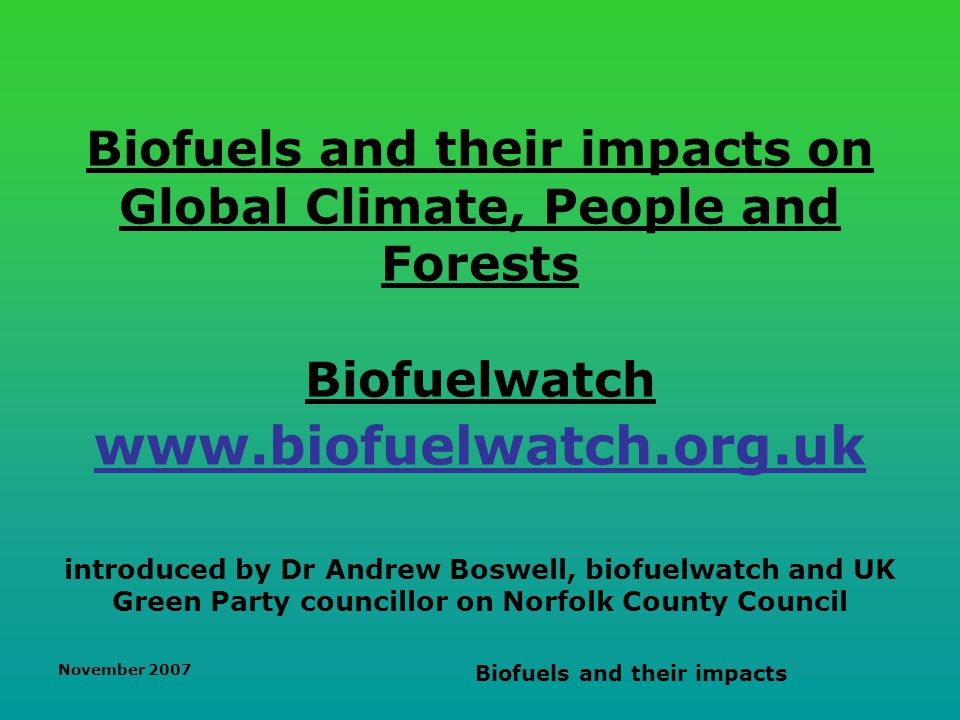 November 2007 Biofuels and their impacts Summary Climate Change background - urgency to avoid catastropic climate change Public policy debate has been sidelined Agrofuels / biofuels are accelerating climate change Certification = no viable regulation Descending the transport emissions curve - Demand reduction is key