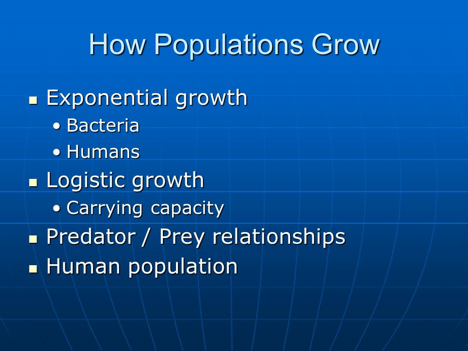 How Populations Grow Exponential growth Exponential growth BacteriaBacteria HumansHumans Logistic growth Logistic growth Carrying capacityCarrying capacity Predator / Prey relationships Predator / Prey relationships Human population Human population