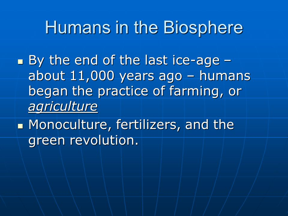 By the end of the last ice-age – about 11,000 years ago – humans began the practice of farming, or agriculture By the end of the last ice-age – about 11,000 years ago – humans began the practice of farming, or agriculture Monoculture, fertilizers, and the green revolution.