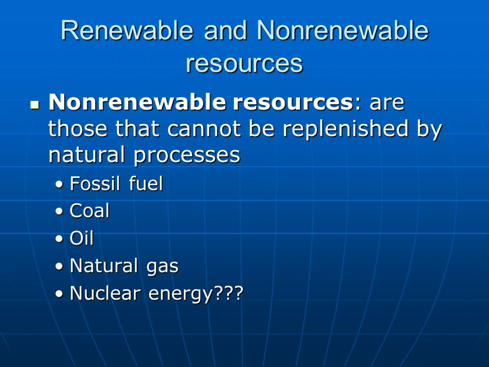 Nonrenewable resources: are those that cannot be replenished by natural processes Nonrenewable resources: are those that cannot be replenished by natural processes Fossil fuelFossil fuel CoalCoal OilOil Natural gasNatural gas Nuclear energy Nuclear energy .