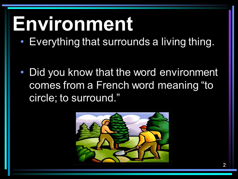 2 Environment Everything that surrounds a living thing.