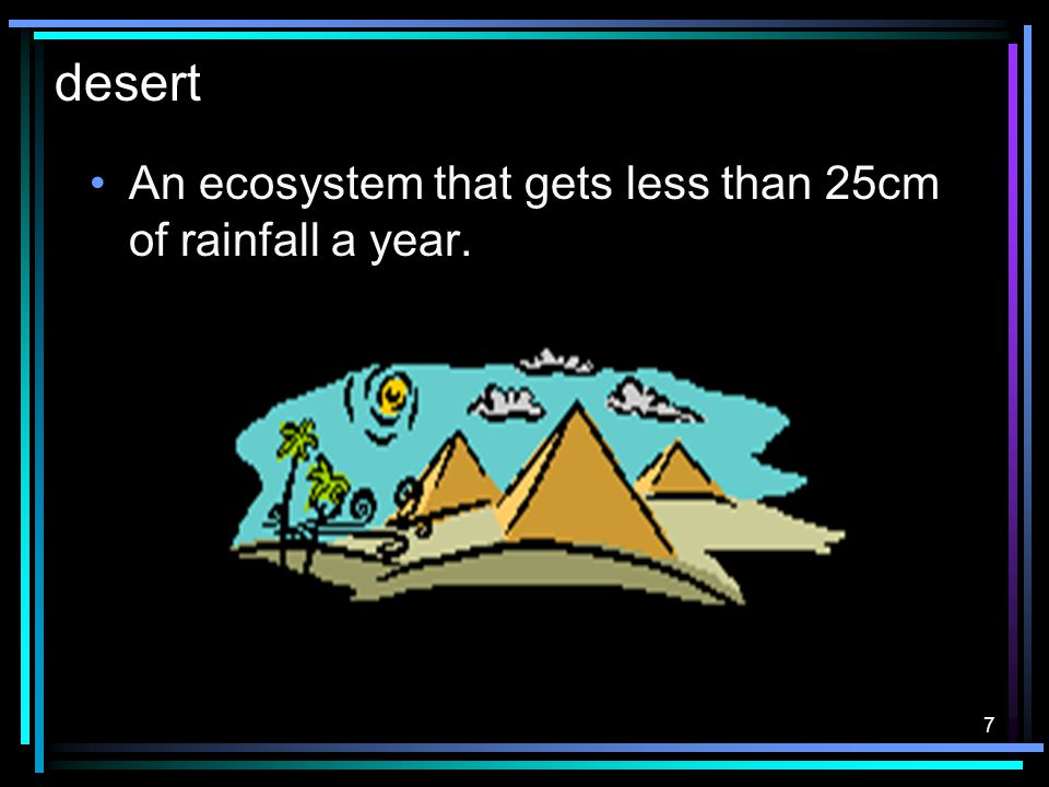 7 desert An ecosystem that gets less than 25cm of rainfall a year.
