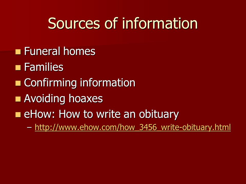 Sources of information Funeral homes Funeral homes Families Families Confirming information Confirming information Avoiding hoaxes Avoiding hoaxes eHow: How to write an obituary eHow: How to write an obituary –http://www.ehow.com/how_3456_write-obituary.html http://www.ehow.com/how_3456_write-obituary.html