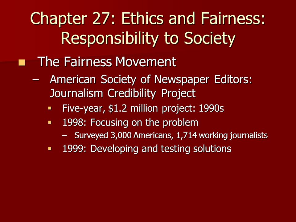 Chapter 27: Ethics and Fairness: Responsibility to Society The Fairness Movement The Fairness Movement –American Society of Newspaper Editors: Journalism Credibility Project  Five-year, $1.2 million project: 1990s  1998: Focusing on the problem –Surveyed 3,000 Americans, 1,714 working journalists  1999: Developing and testing solutions
