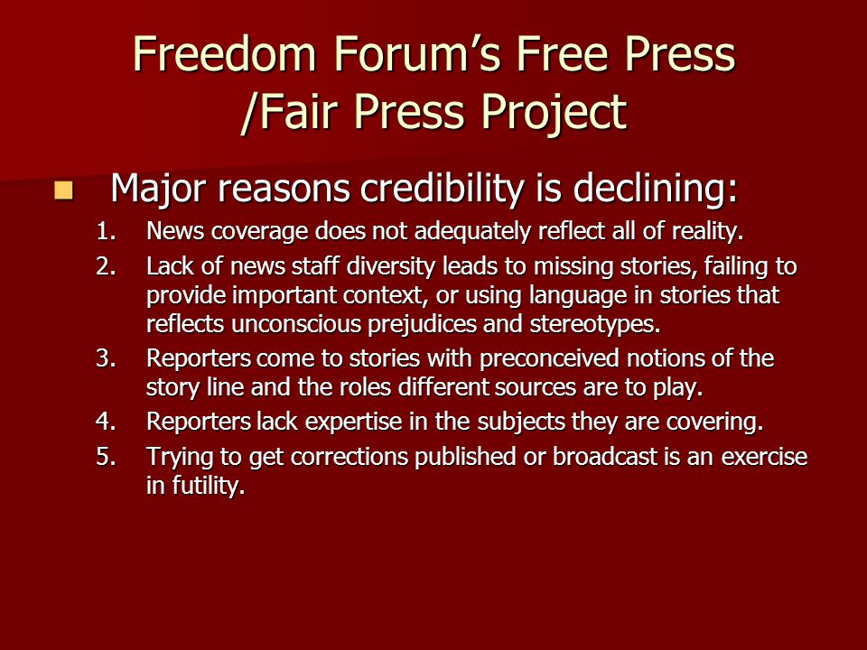 Freedom Forum's Free Press /Fair Press Project Major reasons credibility is declining: Major reasons credibility is declining: 1.News coverage does not adequately reflect all of reality.