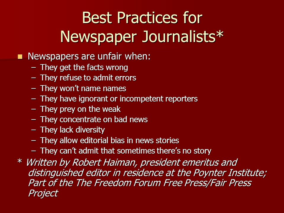 Best Practices for Newspaper Journalists* Newspapers are unfair when: Newspapers are unfair when: –They get the facts wrong –They refuse to admit errors –They won't name names –They have ignorant or incompetent reporters –They prey on the weak –They concentrate on bad news –They lack diversity –They allow editorial bias in news stories –They can't admit that sometimes there's no story * Written by Robert Haiman, president emeritus and distinguished editor in residence at the Poynter Institute; Part of the The Freedom Forum Free Press/Fair Press Project