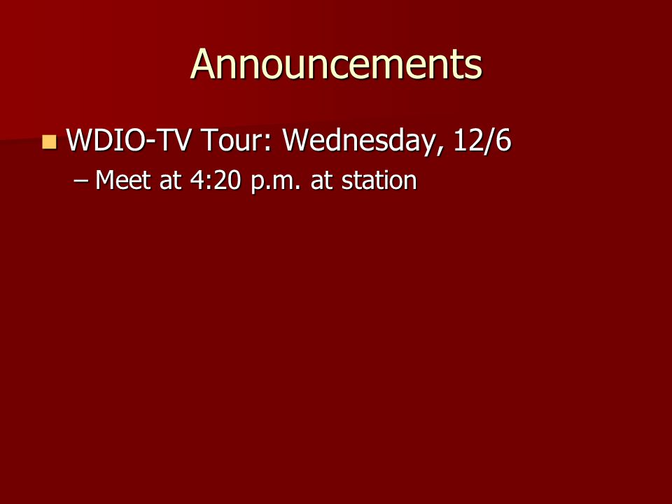 Announcements WDIO-TV Tour: Wednesday, 12/6 WDIO-TV Tour: Wednesday, 12/6 –Meet at 4:20 p.m.