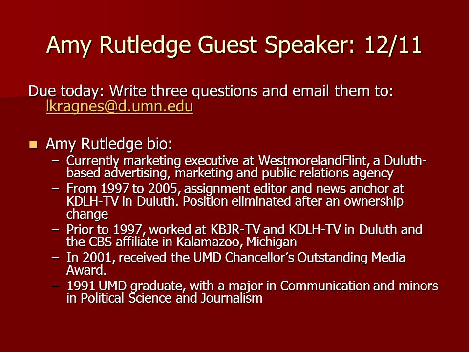 Amy Rutledge Guest Speaker: 12/11 Due today: Write three questions and email them to: lkragnes@d.umn.edu lkragnes@d.umn.edu Amy Rutledge bio: Amy Rutledge bio: –Currently marketing executive at WestmorelandFlint, a Duluth- based advertising, marketing and public relations agency –From 1997 to 2005, assignment editor and news anchor at KDLH-TV in Duluth.