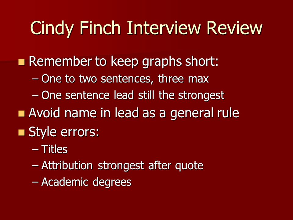 Cindy Finch Interview Review Remember to keep graphs short: Remember to keep graphs short: –One to two sentences, three max –One sentence lead still the strongest Avoid name in lead as a general rule Avoid name in lead as a general rule Style errors: Style errors: –Titles –Attribution strongest after quote –Academic degrees