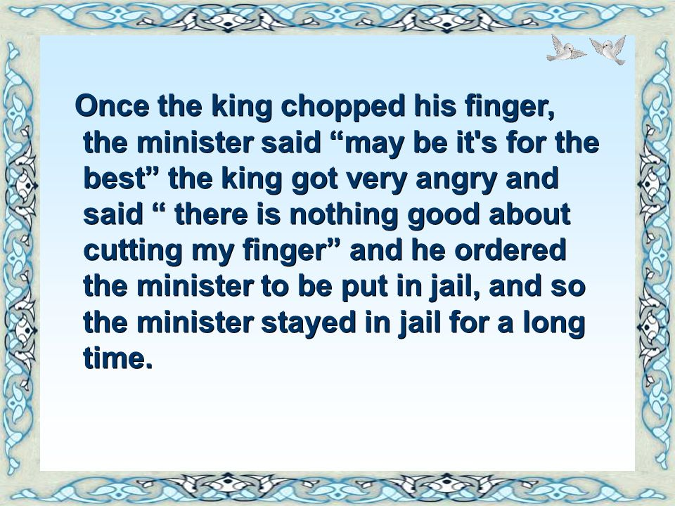 Once the king chopped his finger, the minister said may be it s for the best the king got very angry and said there is nothing good about cutting my finger and he ordered the minister to be put in jail, and so the minister stayed in jail for a long time.