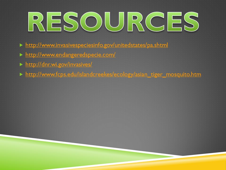  http://www.invasivespeciesinfo.gov/unitedstates/pa.shtml http://www.invasivespeciesinfo.gov/unitedstates/pa.shtml  http://www.endangeredspecie.com/ http://www.endangeredspecie.com/  http://dnr.wi.gov/invasives/ http://dnr.wi.gov/invasives/  http://www.fcps.edu/islandcreekes/ecology/asian_tiger_mosquito.htm http://www.fcps.edu/islandcreekes/ecology/asian_tiger_mosquito.htm