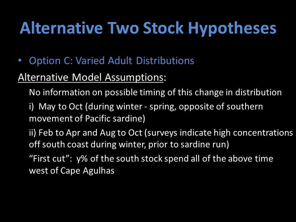 Alternative Two Stock Hypotheses Option C: Varied Adult Distributions Alternative Model Assumptions: No information on possible timing of this change in distribution i) May to Oct (during winter - spring, opposite of southern movement of Pacific sardine) ii) Feb to Apr and Aug to Oct (surveys indicate high concentrations off south coast during winter, prior to sardine run) First cut : y% of the south stock spend all of the above time west of Cape Agulhas