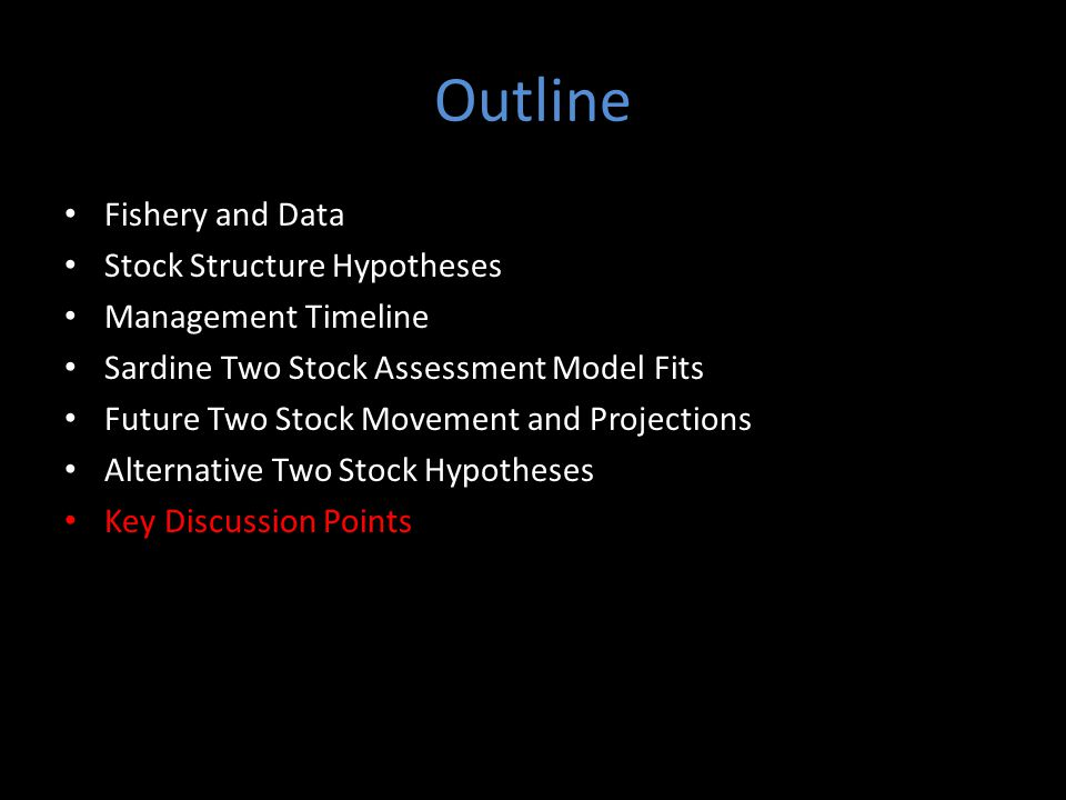Outline Fishery and Data Stock Structure Hypotheses Management Timeline Sardine Two Stock Assessment Model Fits Future Two Stock Movement and Projections Alternative Two Stock Hypotheses Key Discussion Points