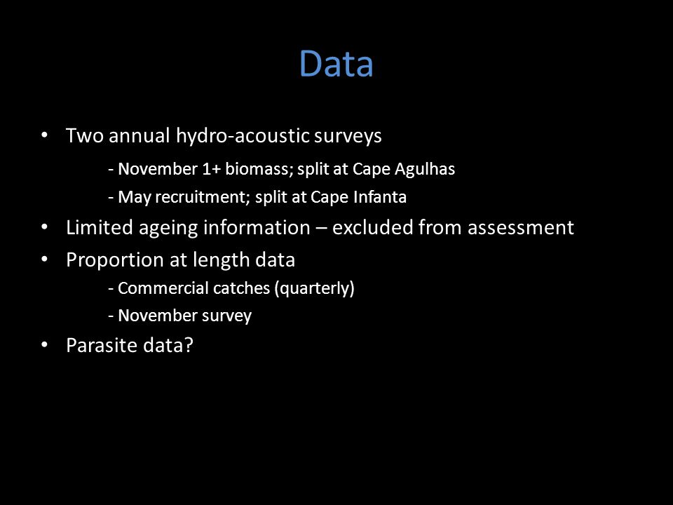 Data Two annual hydro-acoustic surveys - November 1+ biomass; split at Cape Agulhas - May recruitment; split at Cape Infanta Limited ageing information – excluded from assessment Proportion at length data - Commercial catches (quarterly) - November survey Parasite data