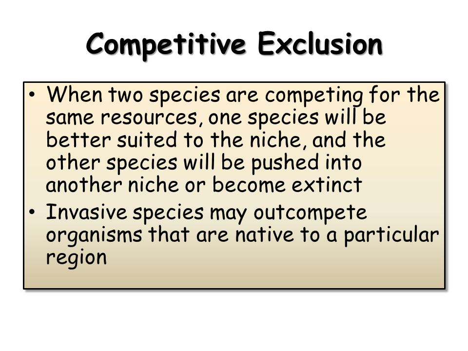 Competitive Exclusion When two species are competing for the same resources, one species will be better suited to the niche, and the other species will be pushed into another niche or become extinct Invasive species may outcompete organisms that are native to a particular region When two species are competing for the same resources, one species will be better suited to the niche, and the other species will be pushed into another niche or become extinct Invasive species may outcompete organisms that are native to a particular region
