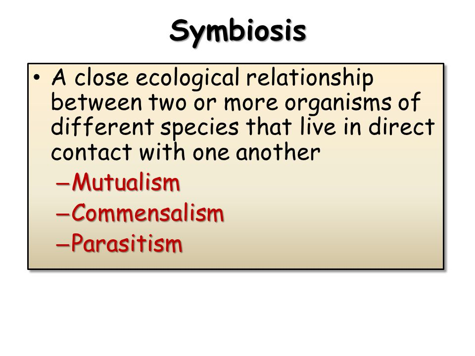 Symbiosis A close ecological relationship between two or more organisms of different species that live in direct contact with one another – Mutualism