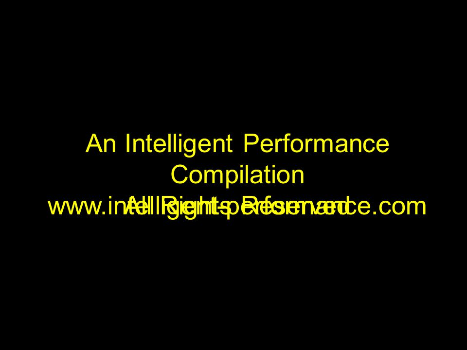 An Intelligent Performance Compilation All Rights Reserved www.intelligent-performance.com
