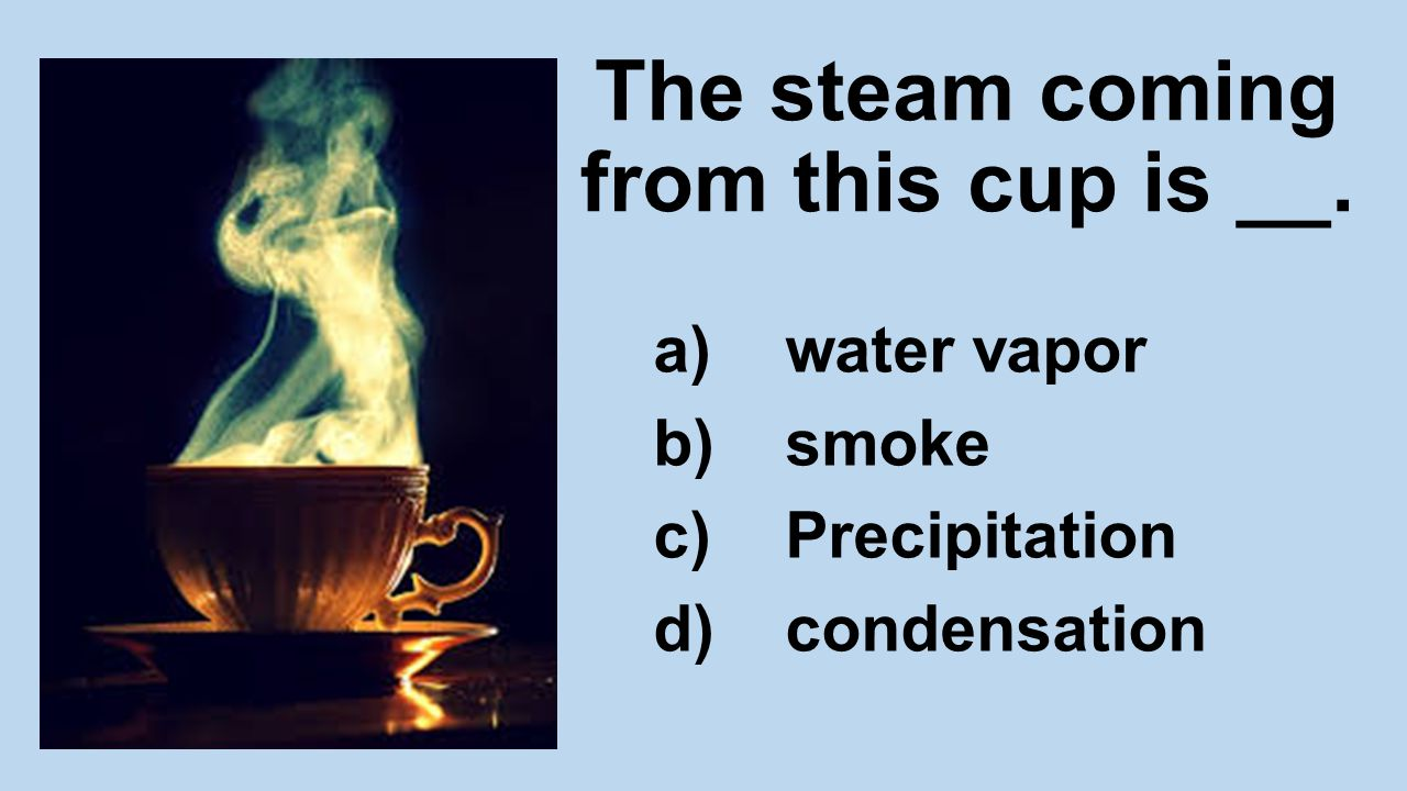 The steam coming from this cup is __. a)water vapor b)smoke c)Precipitation d)condensation