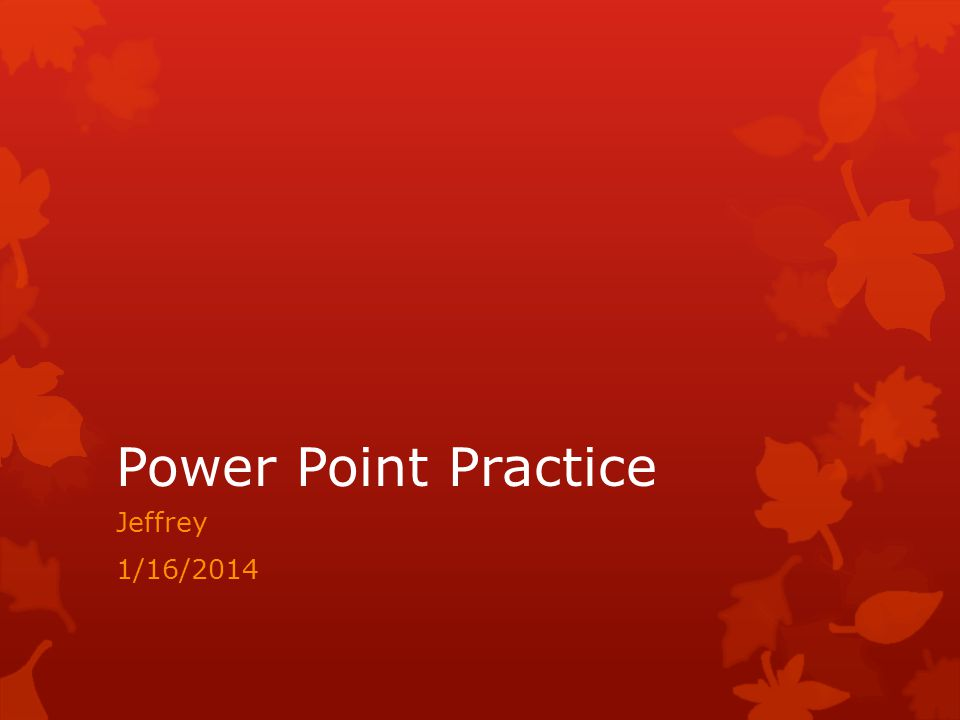 Power Point Practice Jeffrey 1/16/2014