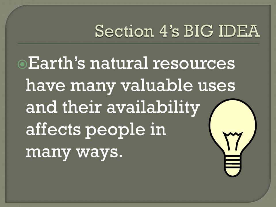  Earth's natural resources have many valuable uses and their availability affects people in many ways.
