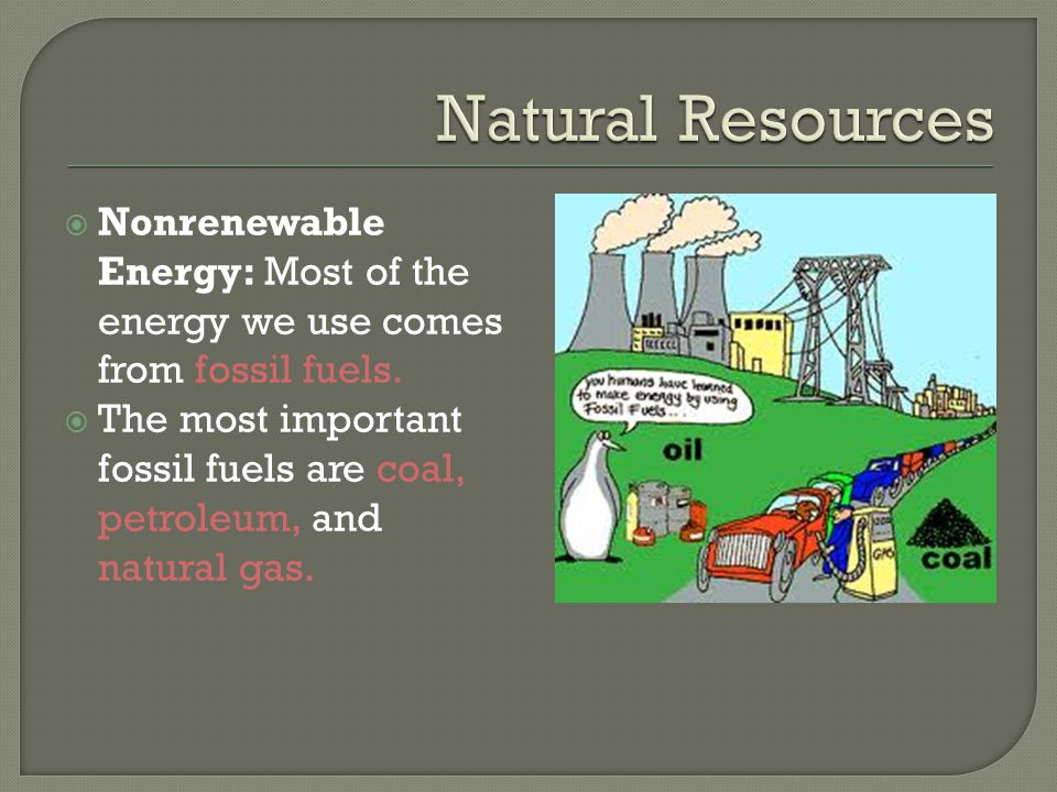  Nonrenewable Energy: Most of the energy we use comes from fossil fuels.  The most important fossil fuels are coal, petroleum, and natural gas.