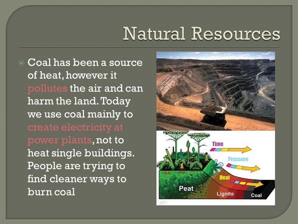  Coal has been a source of heat, however it pollutes the air and can harm the land. Today we use coal mainly to create electricity at power plants, n