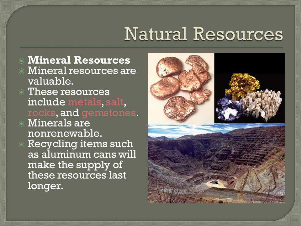  Mineral Resources  Mineral resources are valuable.  These resources include metals, salt, rocks, and gemstones.  Minerals are nonrenewable.  Rec