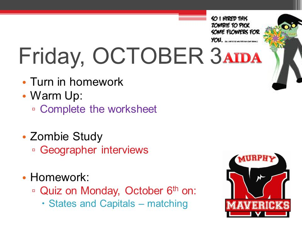 Friday, OCTOBER 3 Turn in homework Warm Up: ▫ Complete the worksheet Zombie Study ▫ Geographer interviews Homework: ▫ Quiz on Monday, October 6 th on: