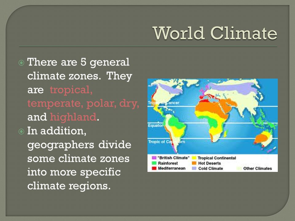  There are 5 general climate zones. They are tropical, temperate, polar, dry, and highland.  In addition, geographers divide some climate zones into