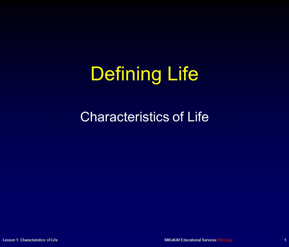 Defining Life Characteristics of Life Lesson 1: Characteristics of LifeMiKeKiM Educational Services: Biology1