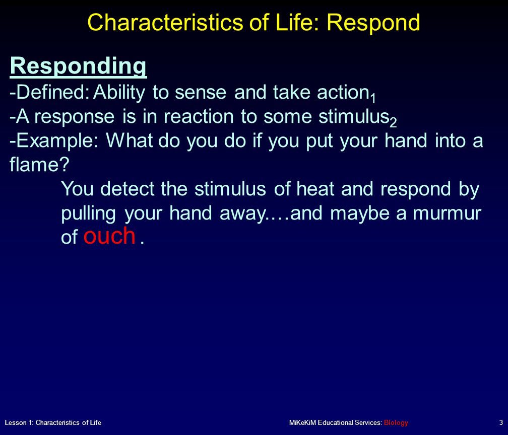 Characteristics of Life: Respond Lesson 1: Characteristics of LifeMiKeKiM Educational Services: Biology3 Responding -Defined:Ability to sense and take action 1 -A response is in reaction to some stimulus 2 -Example: What do you do if you put your hand into a flame.