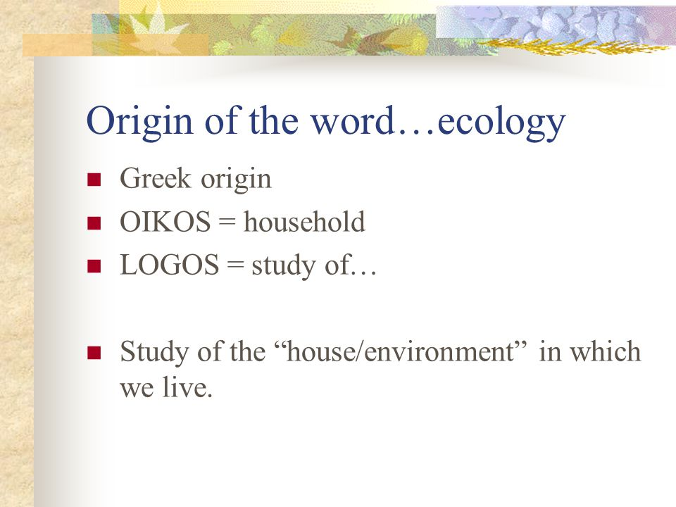 """Origin of the word…ecology Greek origin OIKOS = household LOGOS = study of… Study of the """"house/environment"""" in which we live."""