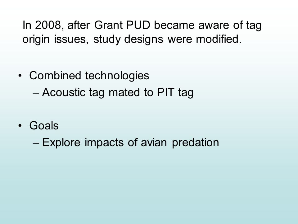 Combined technologies –Acoustic tag mated to PIT tag Goals –Explore impacts of avian predation In 2008, after Grant PUD became aware of tag origin issues, study designs were modified.