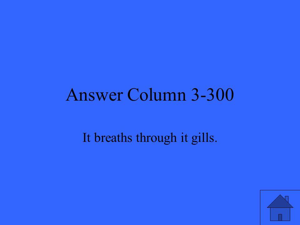 Answer Column 3-300 It breaths through it gills.